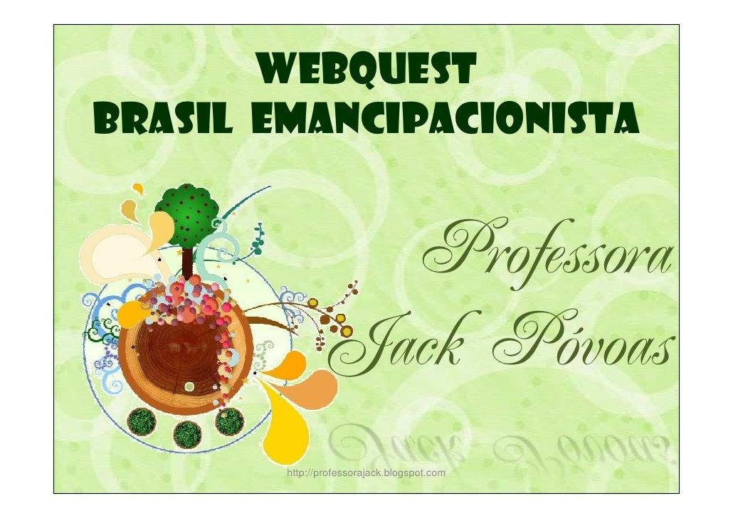 WEBQUEST BRASIL EMANCIPACIONISTA                    Professora                Jack Póvoas         http://professorajack.bl...