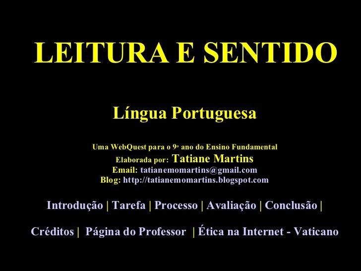 LEITURA E SENTIDO Língua Portuguesa Uma WebQuest para o 9 o  ano do Ensino Fundamental Elaborada por:  Tatiane Martins Ema...