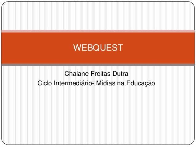 Chaiane Freitas DutraCiclo Intermediário- Mídias na EducaçãoWEBQUEST