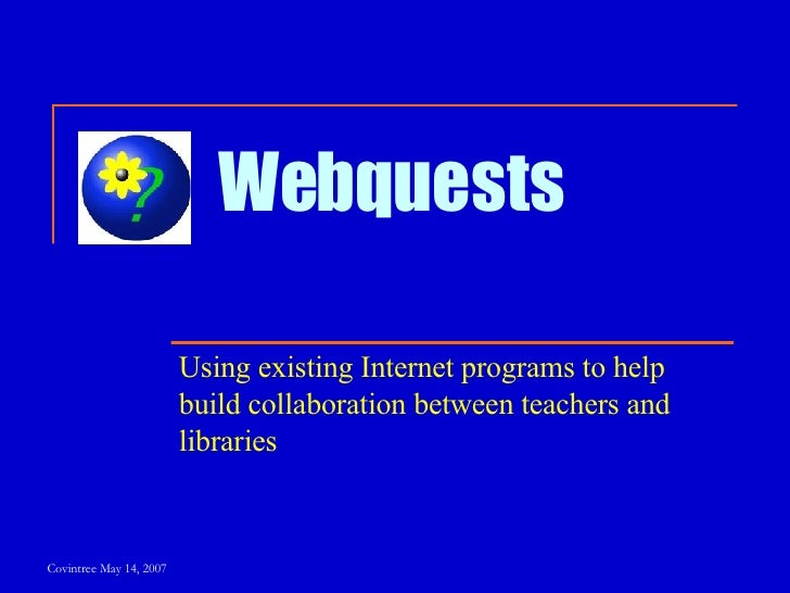 Webquests Using existing Internet programs to help build collaboration between teachers and libraries