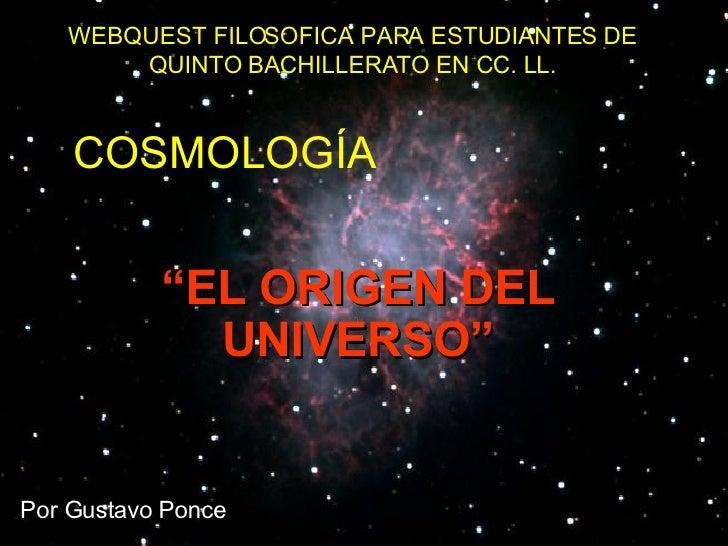 """WEBQUEST FILOSOFICA PARA ESTUDIANTES DE QUINTO BACHILLERATO EN CC. LL. Por Gustavo Ponce COSMOLOGÍA """" EL ORIGEN DEL UNIVER..."""