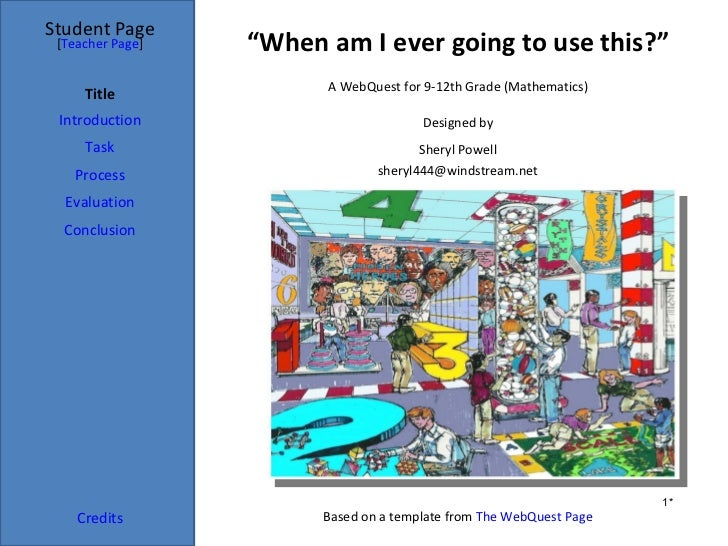 "Student Page [Teacher Page]   ""When am I ever going to use this?""                        A WebQuest for 9-12th Grade (Math..."
