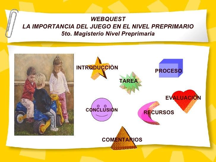 WEBQUEST LA IMPORTANCIA DEL JUEGO EN EL NIVEL PREPRIMARIO 5to. Magisterio Nivel Preprimaria INTRODUCCIÒN TAREA PROCESO CON...