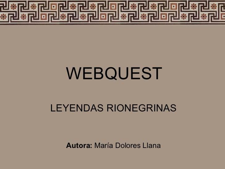 WEBQUEST LEYENDAS RIONEGRINAS Autora:  María Dolores Llana