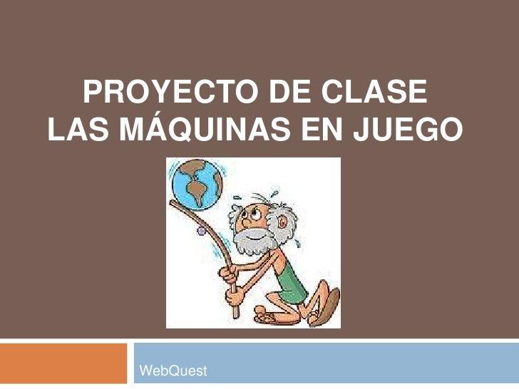PROYECTO DE CLASELAS MÁQUINAS EN JUEGO    WebQuest