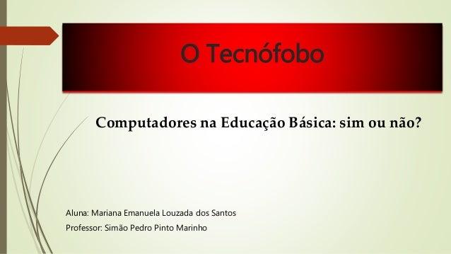 O Tecnófobo  Computadores na Educação Básica: sim ou não?  Aluna: Mariana Emanuela Louzada dos Santos  Professor: Simão Pe...