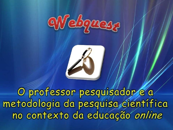 Webquest<br />O professor pesquisador e a <br />metodologia da pesquisa científica <br />no contexto da educação online<br />