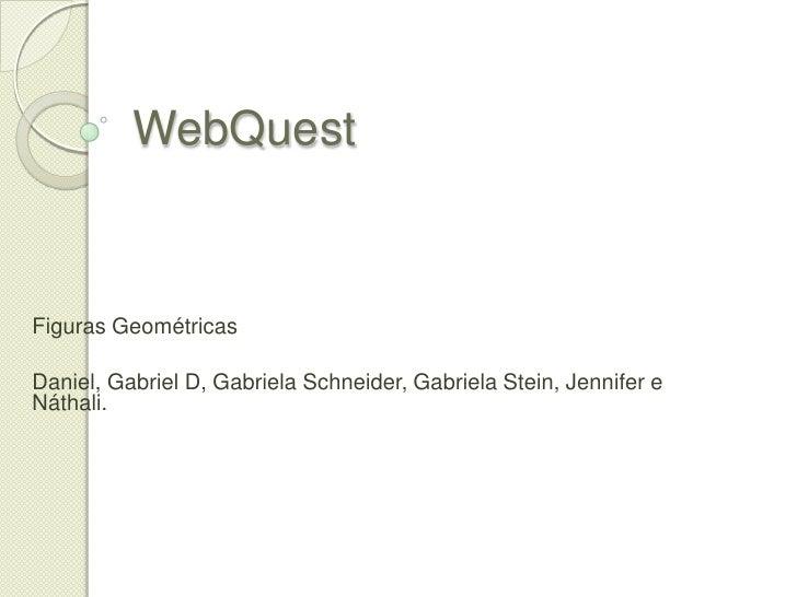 WebQuest<br />Figuras Geométricas<br />Daniel, Gabriel D, Gabriela Schneider, Gabriela Stein, Jennifer e Náthali.<br />