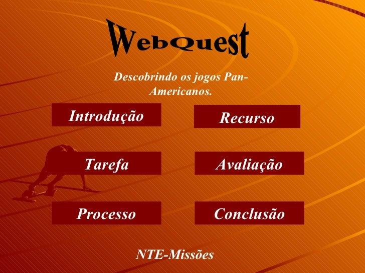 WebQuest Introdução Tarefa Processo Recurso Avaliação Conclusão Descobrindo os jogos Pan-Americanos. NTE-Missões