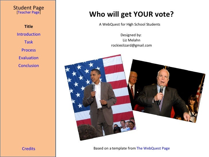 Who will get YOUR vote? Student Page Title Introduction Task Process Evaluation Conclusion Credits [ Teacher Page ] A WebQ...