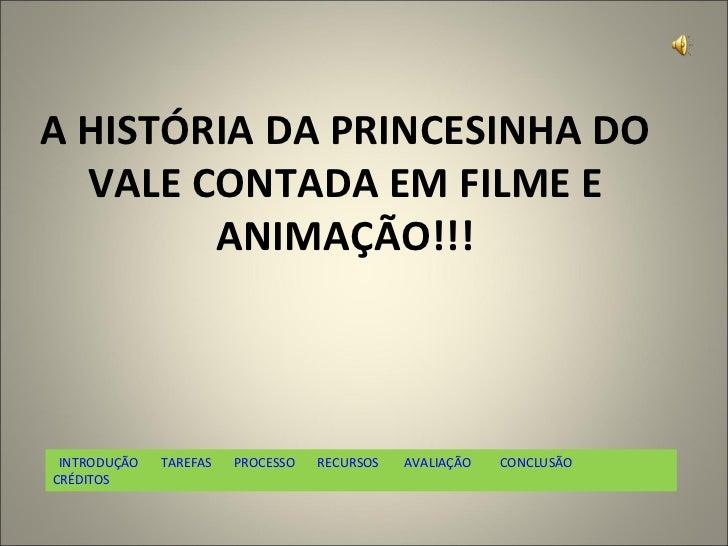 A HISTÓRIA DA PRINCESINHA DO VALE CONTADA EM FILME E ANIMAÇÃO!!!   INTRODUÇÃO    TAREFAS    PROCESSO       RECURSOS    AVA...