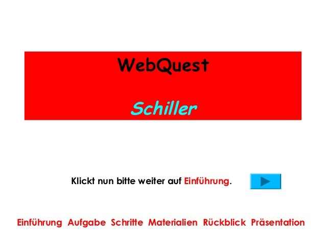 WebQuest                         Schiller           Klickt nun bitte weiter auf Einführung.Einführung Aufgabe Schritte Mat...