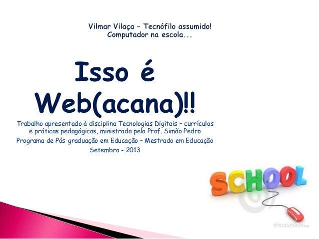 Isso é Web(acana)!! Trabalho apresentado à disciplina Tecnologias Digitais – currículos e práticas pedagógicas, ministrada...
