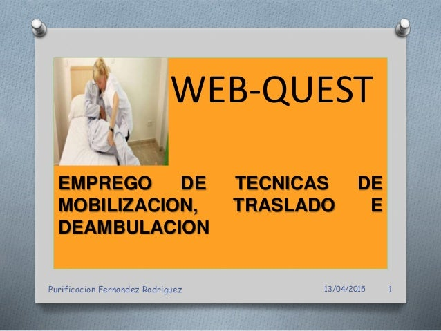 WEB-QUEST EMPREGO DE TECNICAS DE MOBILIZACION, TRASLADO E DEAMBULACION 13/04/2015Purificacion Fernandez Rodriguez 1