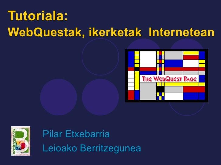 Tutoriala:  WebQuestak, ikerketak  Internetean   Pilar Etxebarria Leioako Berritzegunea