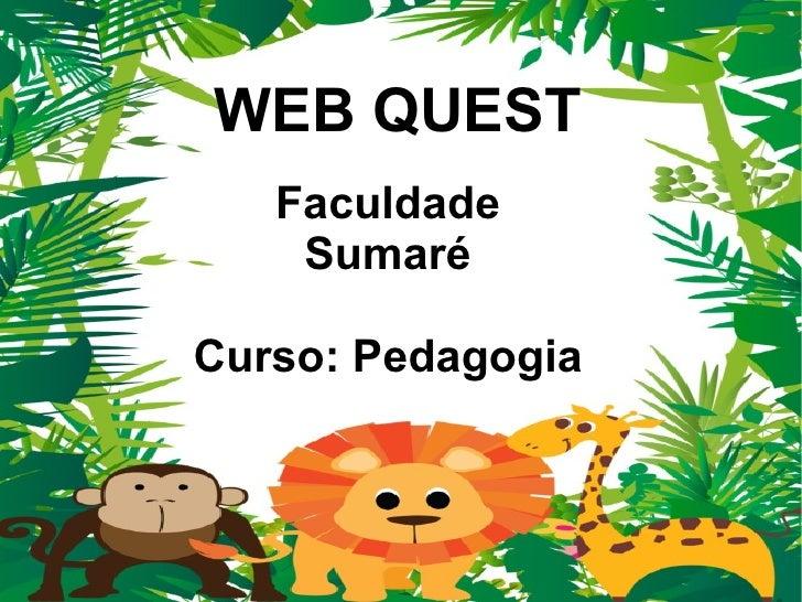 WEB QUEST   Faculdade    SumaréCurso: Pedagogia