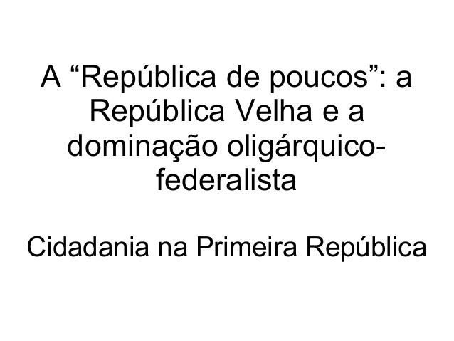 """A """"República de poucos"""": a República Velha e a dominação oligárquico- federalista Cidadania na Primeira República"""