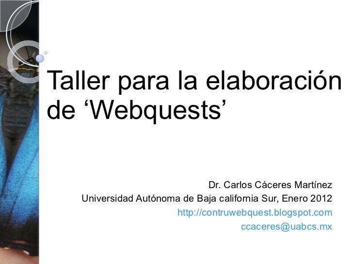 Taller para la elaboración de 'Webquests' Dr. Carlos Cáceres Martínez Universidad Autónoma de Baja california Sur, Enero 2...