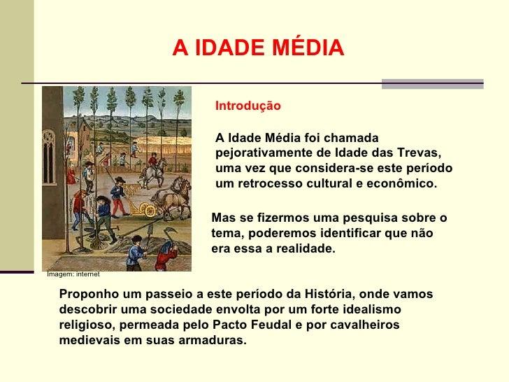 A IDADE MÉDIA A Idade Média foi chamada pejorativamente de Idade das Trevas, uma vez que considera-se este período um retr...
