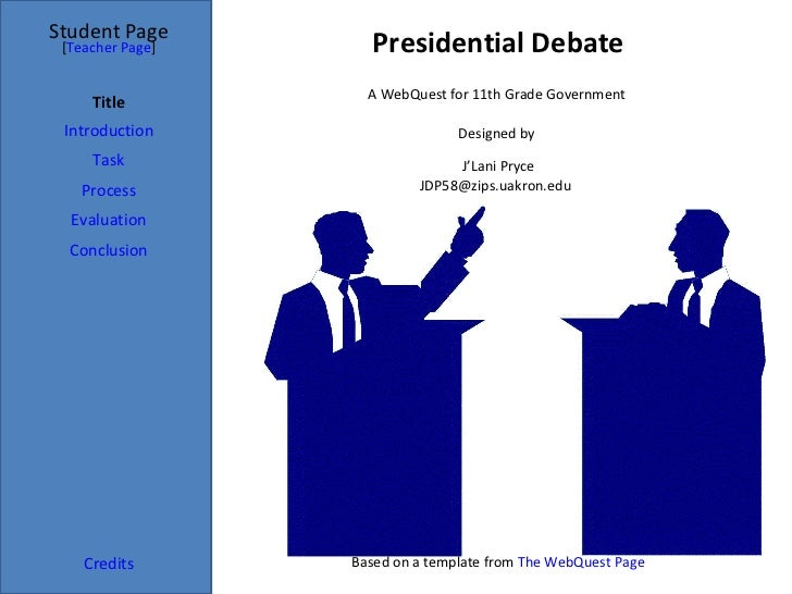 Presidential Debate Student Page Title Introduction Task Process Evaluation Conclusion Credits [ Teacher Page ] A WebQuest...