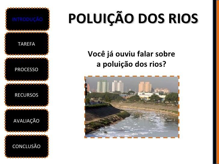 INTRODUÇÃO   POLUIÇÃO DOS RIOS TAREFA               Você já ouviu falar sobre                 a poluição dos rios?PROCESSO...