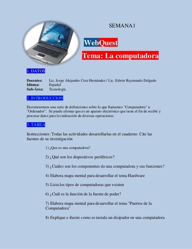 SEMANA1 WebQuest Tema: La computadora 1. DATOS Docentes: Lic. Jorge Alejandro Cruz Hernández / Lic. Edwin Raymundo Delgado...