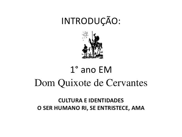 INTRODUÇÃO:1° ano EM<br />Dom Quixote de Cervantes<br />CULTURA E IDENTIDADES<br />O SER HUMANO RI, SE ENTRISTECE, AMA<br />