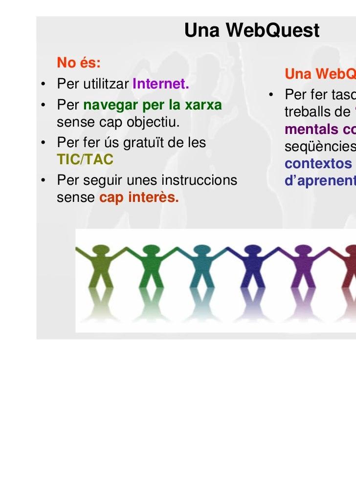 Una WebQuest    No és:                                     Una WebQuest és:•   Per utilitzar Internet.                    ...