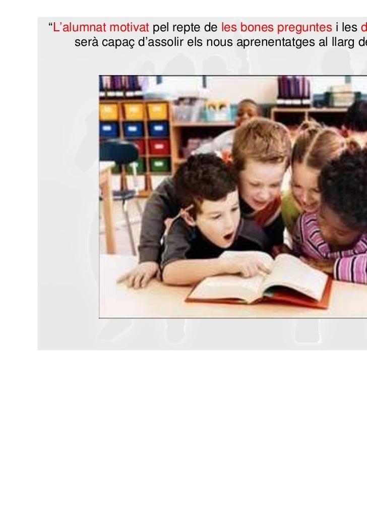 """""""L'alumnat motivat pel repte de les bones preguntes i les diferents capacitats,     serà capaç d'assolir els nous aprenent..."""