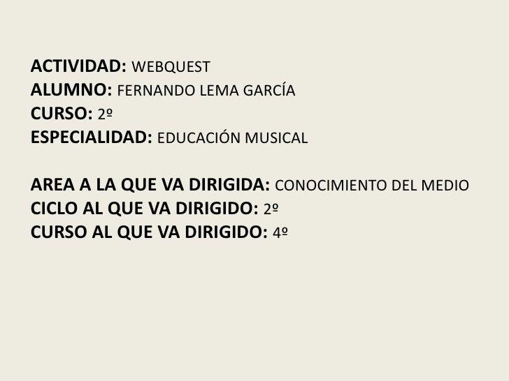 ACTIVIDAD:WEBQUESTALUMNO:FERNANDO LEMA GARCÍACURSO:2ºESPECIALIDAD:EDUCACIÓN MUSICALAREA A LA QUE VA DIRIGIDA: CONOCIMIENTO...