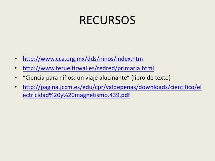 "RECURSOS<br />http://www.cca.org.mx/dds/ninos/index.htm<br />http://www.terueltirwal.es/redred/primaria.html<br />""Ciencia..."