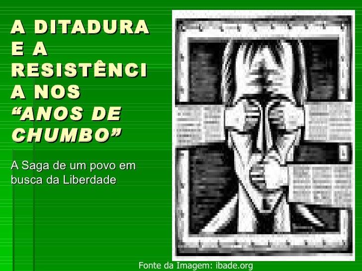"""A DITADURA E A RESISTÊNCIA NOS  """"ANOS DE CHUMBO"""" A Saga de um povo em busca da Liberdade Fonte da Imagem: ibade.org"""