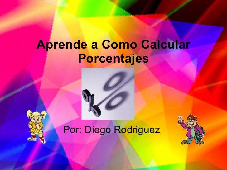 Aprende a Como Calcular Porcentajes Por: Diego Rodriguez