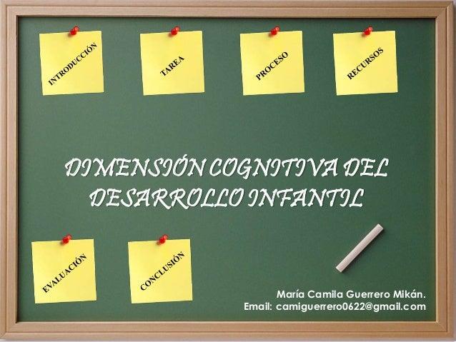 DIMENSIÓN COGNITIVA DEL DESARROLLO INFANTIL María Camila Guerrero Mikán. Email: camiguerrero0622@gmail.com