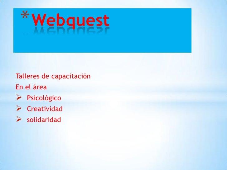 * WebquestTalleres de capacitaciónEn el área   Psicológico   Creatividad   solidaridad