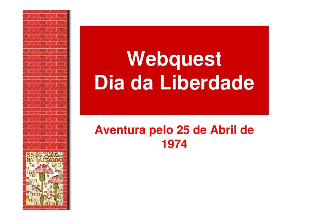Webquest Dia da Liberdade  Aventura pelo 25 de Abril de            1974