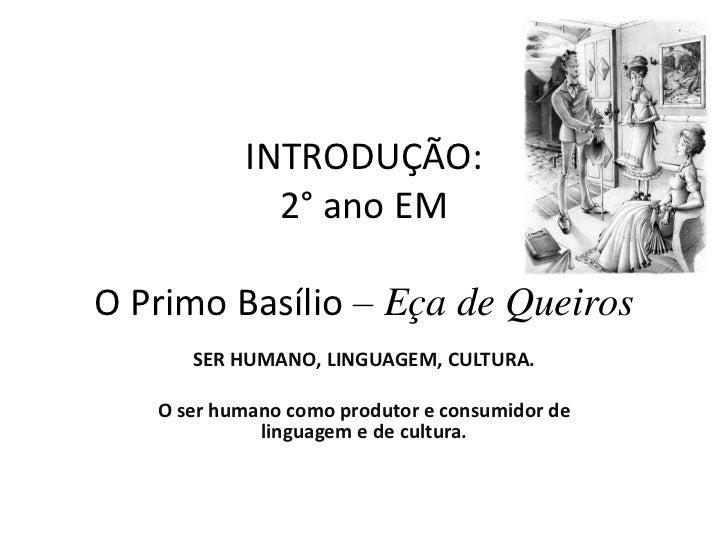 INTRODUÇÃO:2° ano EMO Primo Basílio– Eça de Queiros <br />SER HUMANO, LINGUAGEM, CULTURA.<br />O ser humano como produtor ...