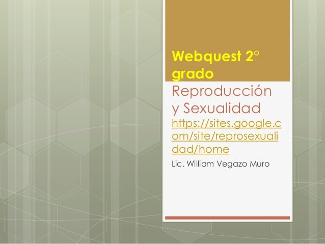 Webquest 2° grado Reproducción y Sexualidad https://sites.google.c om/site/reprosexuali dad/home Lic. William Vegazo Muro
