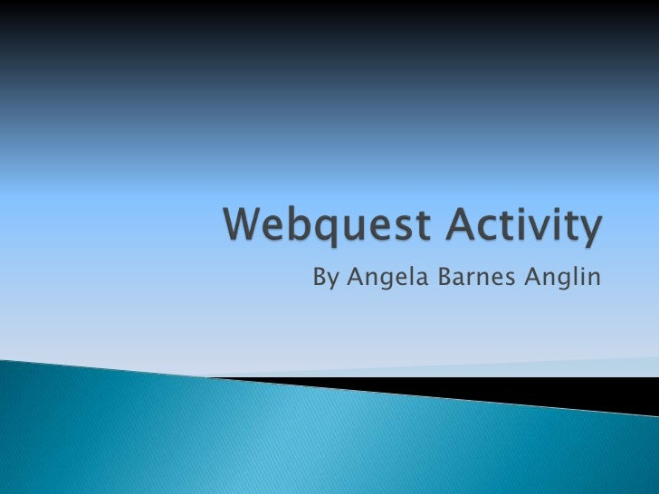 Webquest Activity<br />By Angela Barnes Anglin<br />