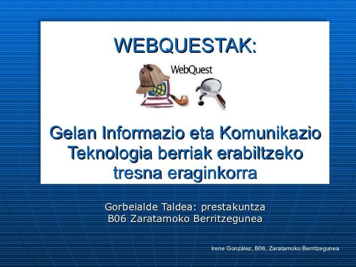 WEBQUESTAK: Gelan Informazio eta Komunikazio Teknologia berriak erabiltzeko tresna eraginkorra Gorbeialde Taldea: prestaku...