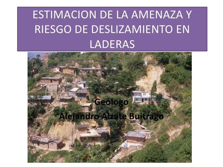 ESTIMACION DE LA AMENAZA YRIESGO DE DESLIZAMIENTO EN         LADERAS            Geólogo    Alejandro Alzate Buitrago