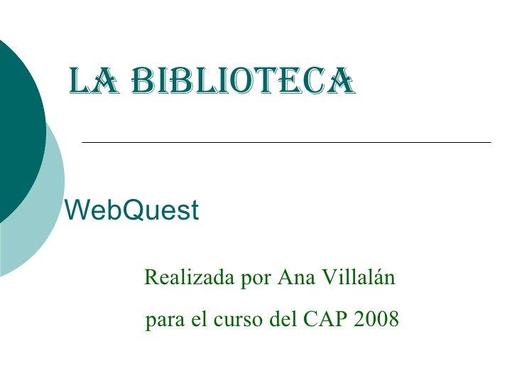 WebQuest La biblioteca Realizada por Ana Villalán  para el curso del CAP 2008