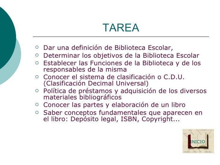 TAREA <ul><li>Dar una definición de Biblioteca Escolar,  </li></ul><ul><li>Determinar los objetivos de la Biblioteca Escol...