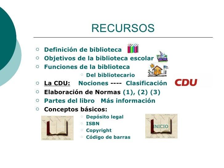 RECURSOS <ul><li>Definición de biblioteca </li></ul><ul><li>Objetivos de la biblioteca escolar </li></ul><ul><li>Funciones...