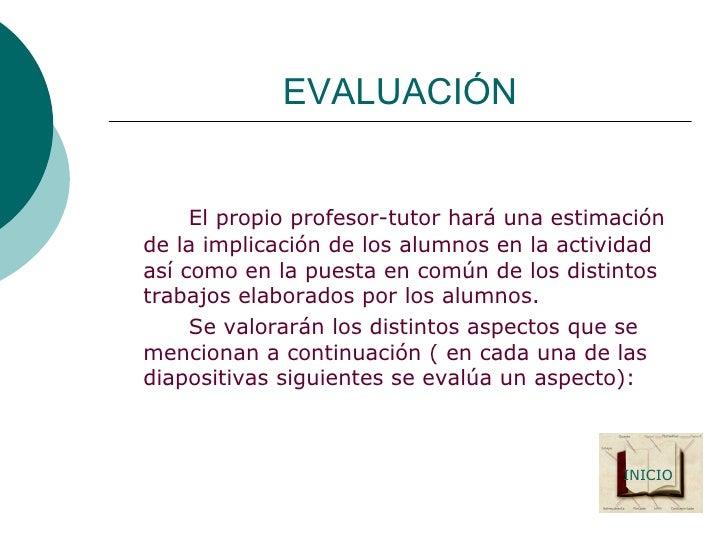 EVALUACIÓN <ul><li>El propio profesor-tutor hará una estimación de la implicación de los alumnos en la actividad así como ...
