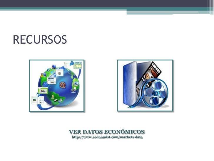 RECURSOS           VER DATOS ECONÓMICOS           http://www.economist.com/markets-data