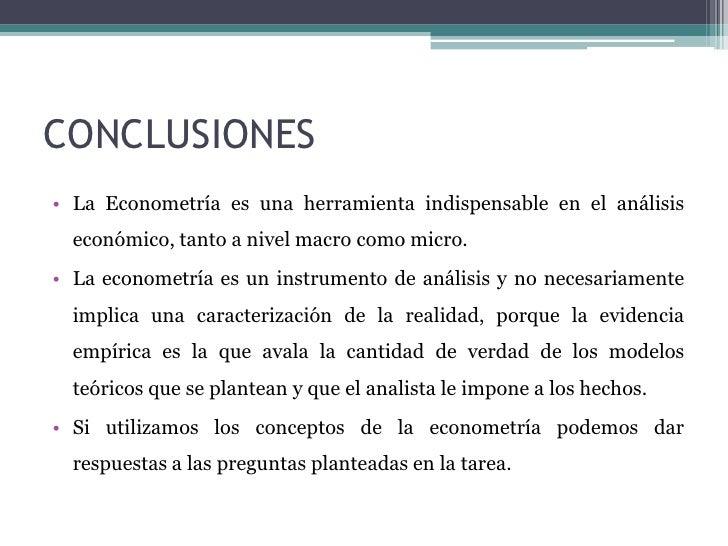 CONCLUSIONES• La Econometría es una herramienta indispensable en el análisis  económico, tanto a nivel macro como micro.• ...