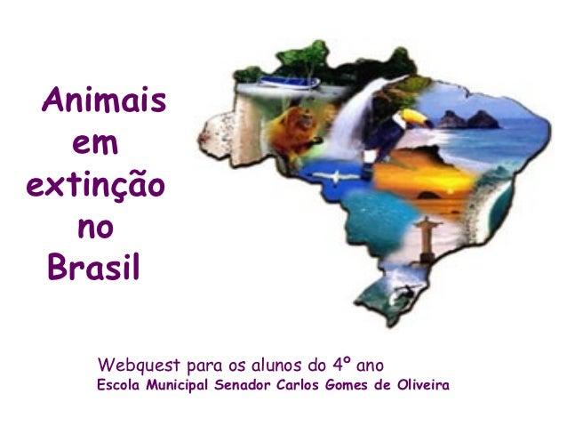 Animais  emextinção   no Brasil    Webquest para os alunos do 4º ano    Escola Municipal Senador Carlos Gomes de Oliveira