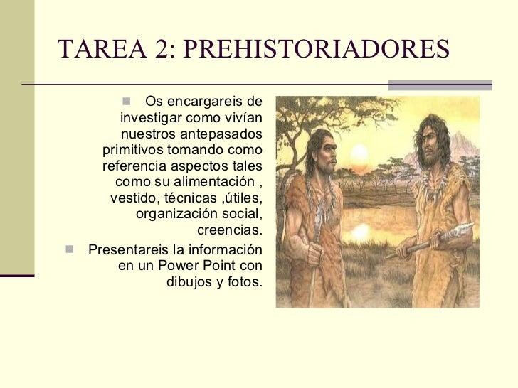 TAREA 2: PREHISTORIADORES <ul><li>Os encargareis de investigar como vivían nuestros antepasados primitivos tomando como re...