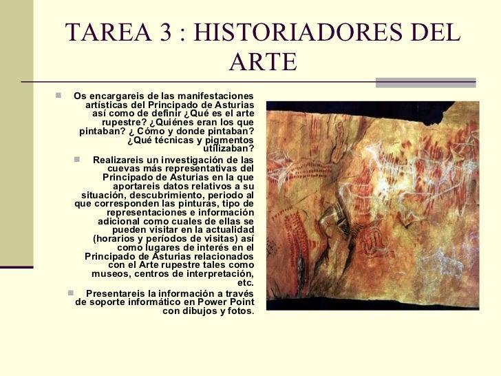 TAREA 3 : HISTORIADORES DEL ARTE <ul><li>Os encargareis de las manifestaciones artísticas del Principado de Asturias así c...